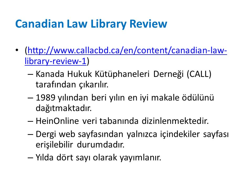 Canadian Law Library Review (http://www.callacbd.ca/en/content/canadian-law- library-review-1)http://www.callacbd.ca/en/content/canadian-law- library-review-1 – Kanada Hukuk Kütüphaneleri Derneği (CALL) tarafından çıkarılır.