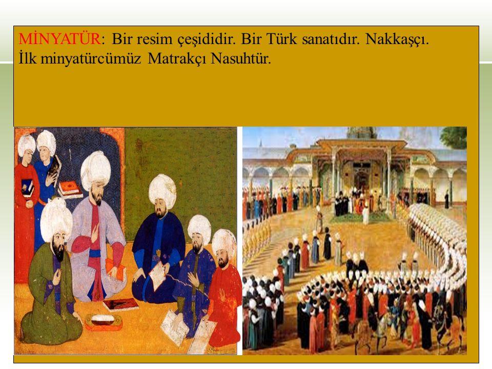 MİNYATÜR: Bir resim çeşididir. Bir Türk sanatıdır. Nakkaşçı. İlk minyatürcümüz Matrakçı Nasuhtür.