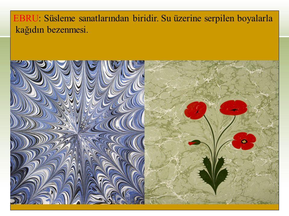 EBRU: Süsleme sanatlarından biridir. Su üzerine serpilen boyalarla kağıdın bezenmesi.