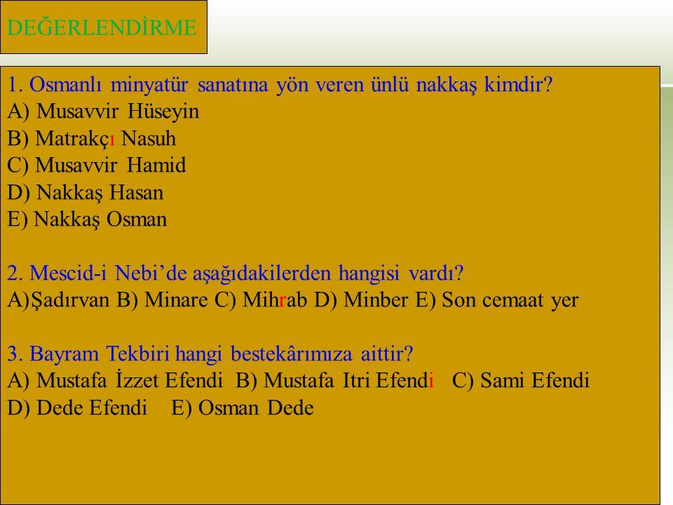 DEĞERLENDİRME 1. Osmanlı minyatür sanatına yön veren ünlü nakkaş kimdir? A) Musavvir Hüseyin B) Matrakçı Nasuh C) Musavvir Hamid D) Nakkaş Hasan E) Na