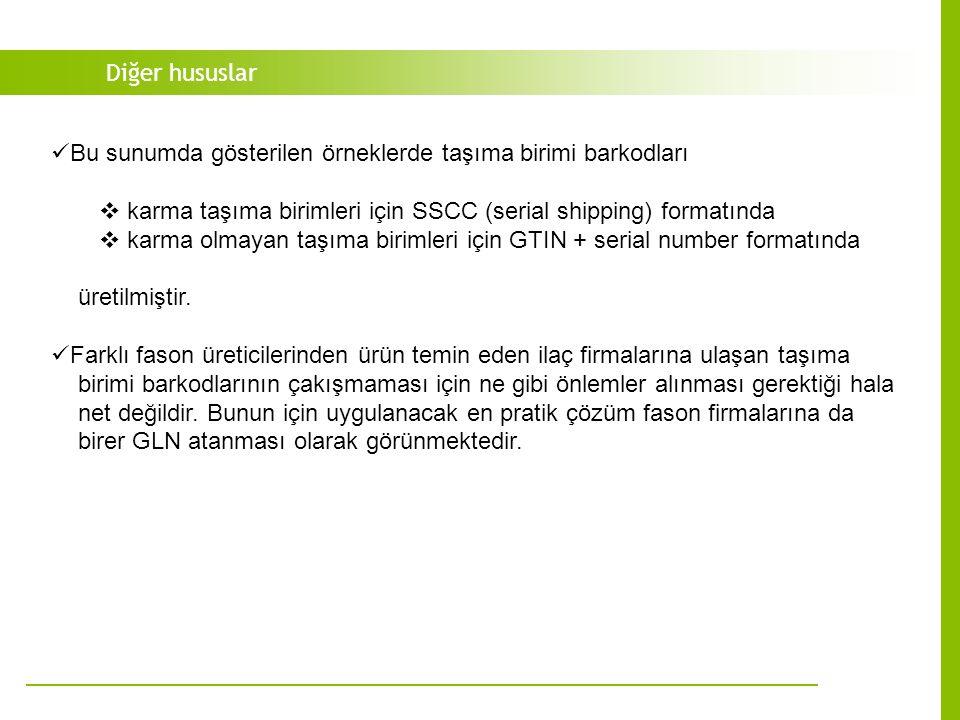 Diğer hususlar Bu sunumda gösterilen örneklerde taşıma birimi barkodları  karma taşıma birimleri için SSCC (serial shipping) formatında  karma olmayan taşıma birimleri için GTIN + serial number formatında üretilmiştir.