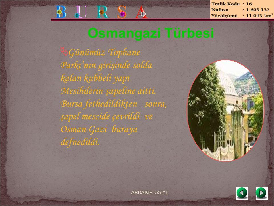 Osmangazi Türbesi  Günümüz Tophane Parkı'nın girişinde solda kalan kubbeli yapı Mesihilerin şapeline aitti.