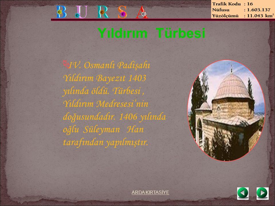 Yıldırım Türbesi  IV. Osmanlı Padişahı Yıldırım Bayezıt 1403 yılında öldü.
