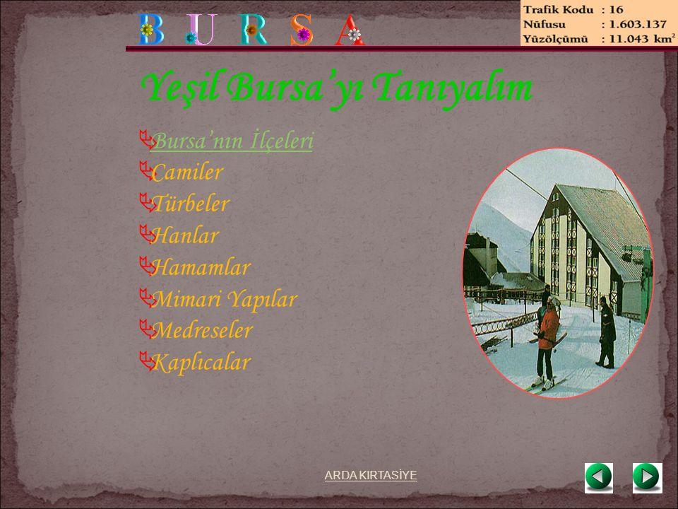 Yeşil Bursa'yı Tanıyalım  Bursa'nın İlçeleri Bursa'nın İlçeleri  Camiler  Türbeler  Hanlar  Hamamlar  Mimari Yapılar  Medreseler  Kaplıcalar ARDA KIRTASİYE