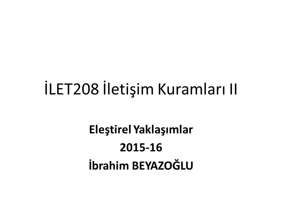İLET208 İletişim Kuramları II Eleştirel Yaklaşımlar 2015-16 İbrahim BEYAZOĞLU