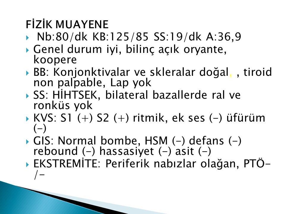 FİZİK MUAYENE  Nb:80/dk KB:125/85 SS:19/dk A:36,9  Genel durum iyi, bilinç açık oryante, koopere  BB: Konjonktivalar ve skleralar doğal,, tiroid non palpable, Lap yok  SS: HİHTSEK, bilateral bazallerde ral ve ronküs yok  KVS: S1 (+) S2 (+) ritmik, ek ses (-) üfürüm (-)  GIS: Normal bombe, HSM (-) defans (-) rebound (-) hassasiyet (-) asit (-)  EKSTREMİTE: Periferik nabızlar olağan, PTÖ- /-