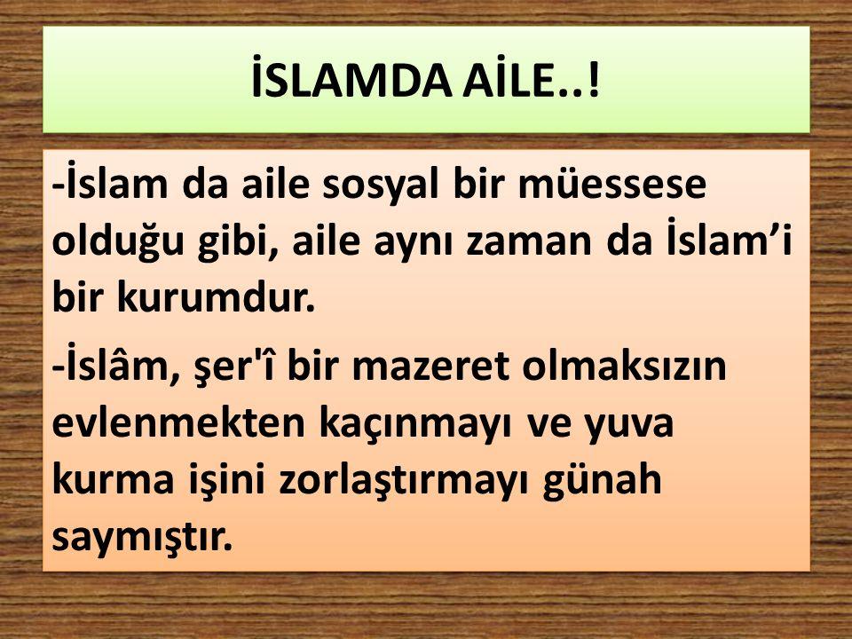 İSLAMDA AİLE..! -İslam da aile sosyal bir müessese olduğu gibi, aile aynı zaman da İslam'i bir kurumdur. -İslâm, şer'î bir mazeret olmaksızın evlenmek