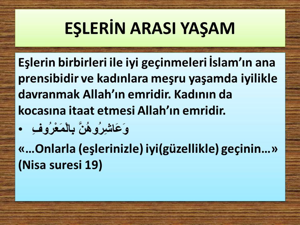 EŞLERİN ARASI YAŞAM Eşlerin birbirleri ile iyi geçinmeleri İslam'ın ana prensibidir ve kadınlara meşru yaşamda iyilikle davranmak Allah'ın emridir. Ka