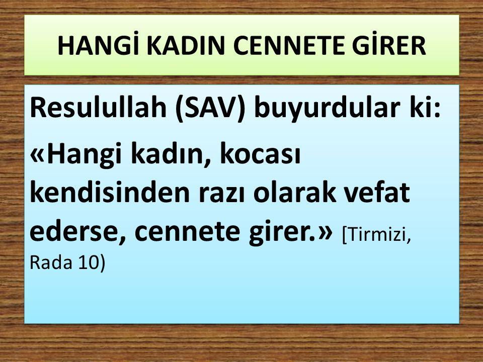 HANGİ KADIN CENNETE GİRER Resulullah (SAV) buyurdular ki: «Hangi kadın, kocası kendisinden razı olarak vefat ederse, cennete girer.» [Tirmizi, Rada 10