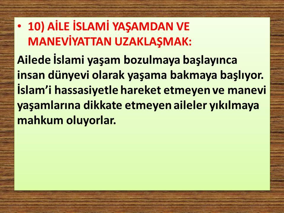 10) AİLE İSLAMİ YAŞAMDAN VE MANEVİYATTAN UZAKLAŞMAK: Ailede İslami yaşam bozulmaya başlayınca insan dünyevi olarak yaşama bakmaya başlıyor. İslam'i ha