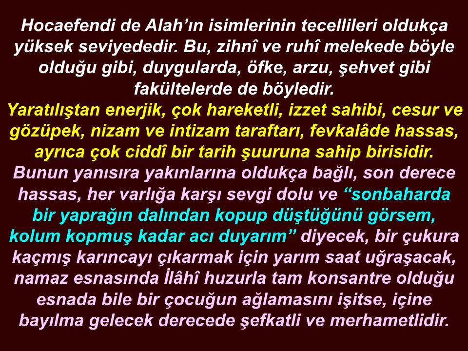 Hocaefendi de Alah'ın isimlerinin tecellileri oldukça yüksek seviyededir. Bu, zihnî ve ruhî melekede böyle olduğu gibi, duygularda, öfke, arzu, şehvet