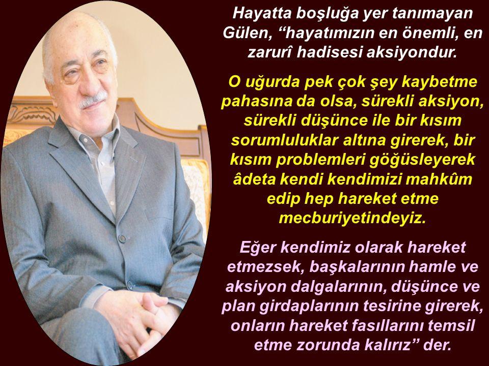 """Hayatta boşluğa yer tanımayan Gülen, """"hayatımızın en önemli, en zarurî hadisesi aksiyondur. O uğurda pek çok şey kaybetme pahasına da olsa, sürekli ak"""