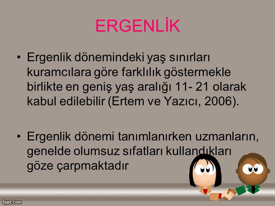 ERGENLİK Ergenlik dönemindeki yaş sınırları kuramcılara göre farklılık göstermekle birlikte en geniş yaş aralığı 11- 21 olarak kabul edilebilir (Ertem ve Yazıcı, 2006).