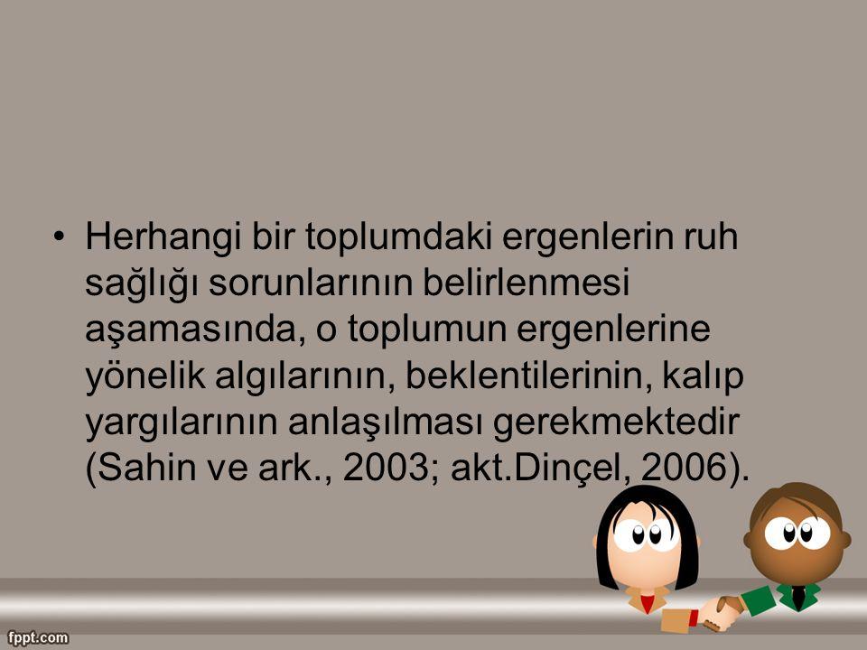 Herhangi bir toplumdaki ergenlerin ruh sağlığı sorunlarının belirlenmesi aşamasında, o toplumun ergenlerine yönelik algılarının, beklentilerinin, kalıp yargılarının anlaşılması gerekmektedir (Sahin ve ark., 2003; akt.Dinçel, 2006).