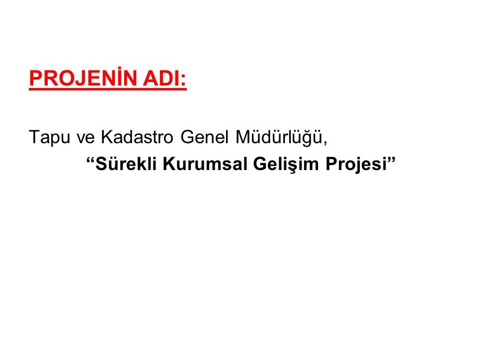 """PROJENİN ADI: Tapu ve Kadastro Genel Müdürlüğü, """"Sürekli Kurumsal Gelişim Projesi"""""""
