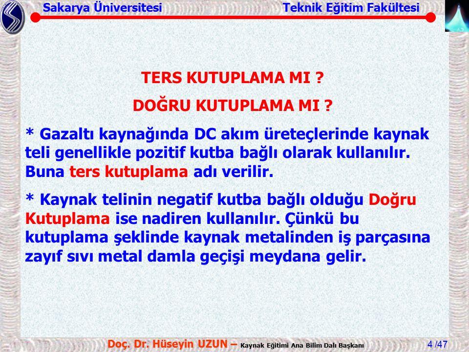 Sakarya Üniversitesi Teknik Eğitim Fakültesi /47 Doç. Dr. Hüseyin UZUN – Kaynak Eğitimi Ana Bilim Dalı Başkanı 4 TERS KUTUPLAMA MI ? DOĞRU KUTUPLAMA M