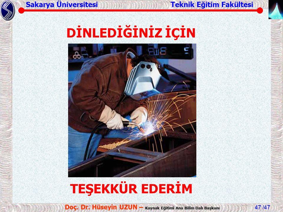Sakarya Üniversitesi Teknik Eğitim Fakültesi /47 Doç. Dr. Hüseyin UZUN – Kaynak Eğitimi Ana Bilim Dalı Başkanı 47 DİNLEDİĞİNİZ İÇİN TEŞEKKÜR EDERİM
