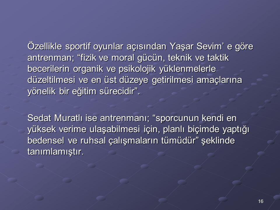 16 Özellikle sportif oyunlar açısından Yaşar Sevim' e göre antrenman; fizik ve moral gücün, teknik ve taktik becerilerin organik ve psikolojik yüklenmelerle düzeltilmesi ve en üst düzeye getirilmesi amaçlarına yönelik bir eğitim sürecidir .