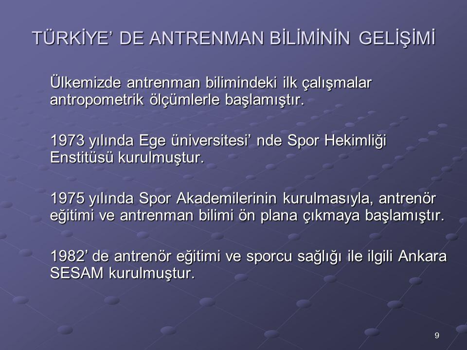 9 TÜRKİYE' DE ANTRENMAN BİLİMİNİN GELİŞİMİ Ülkemizde antrenman bilimindeki ilk çalışmalar antropometrik ölçümlerle başlamıştır. 1973 yılında Ege ünive