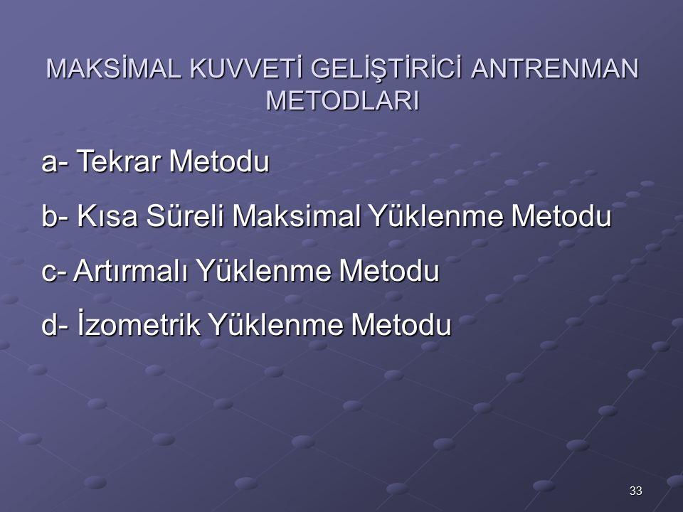 33 MAKSİMAL KUVVETİ GELİŞTİRİCİ ANTRENMAN METODLARI a- Tekrar Metodu b- Kısa Süreli Maksimal Yüklenme Metodu c- Artırmalı Yüklenme Metodu d- İzometrik