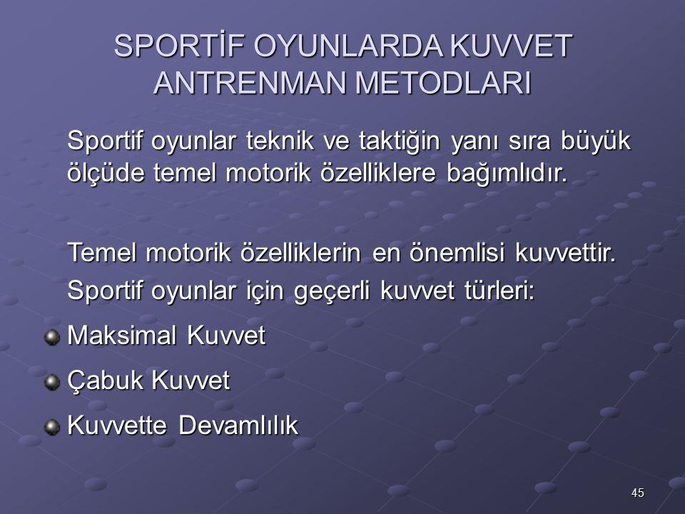 45 SPORTİF OYUNLARDA KUVVET ANTRENMAN METODLARI Sportif oyunlar teknik ve taktiğin yanı sıra büyük ölçüde temel motorik özelliklere bağımlıdır. Temel