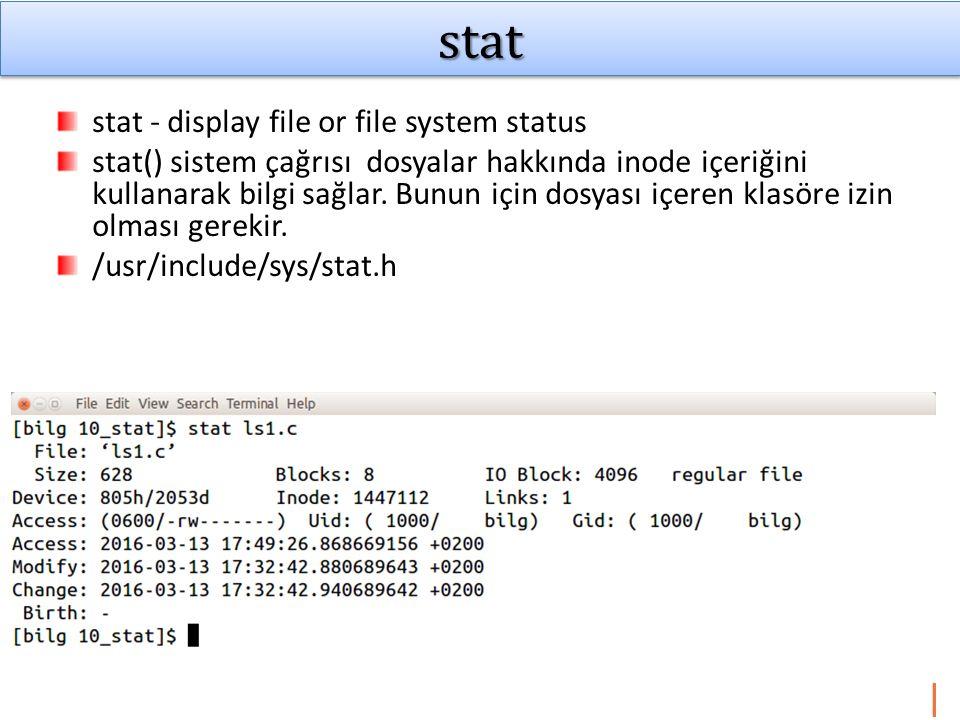 Stat yapısı Terminal ekranından man 2 stat yazılarak int stat(const char *path, struct stat *buf); int fstat(int fd, struct stat *buf); (f -file descriptor ile çalışır) int lstat(const char *path, struct stat *buf); (l-symbolic link) lstat() sembolik (soft) link durumunda dosyaya ait bilgiler yerine link bilgilerini getirir.