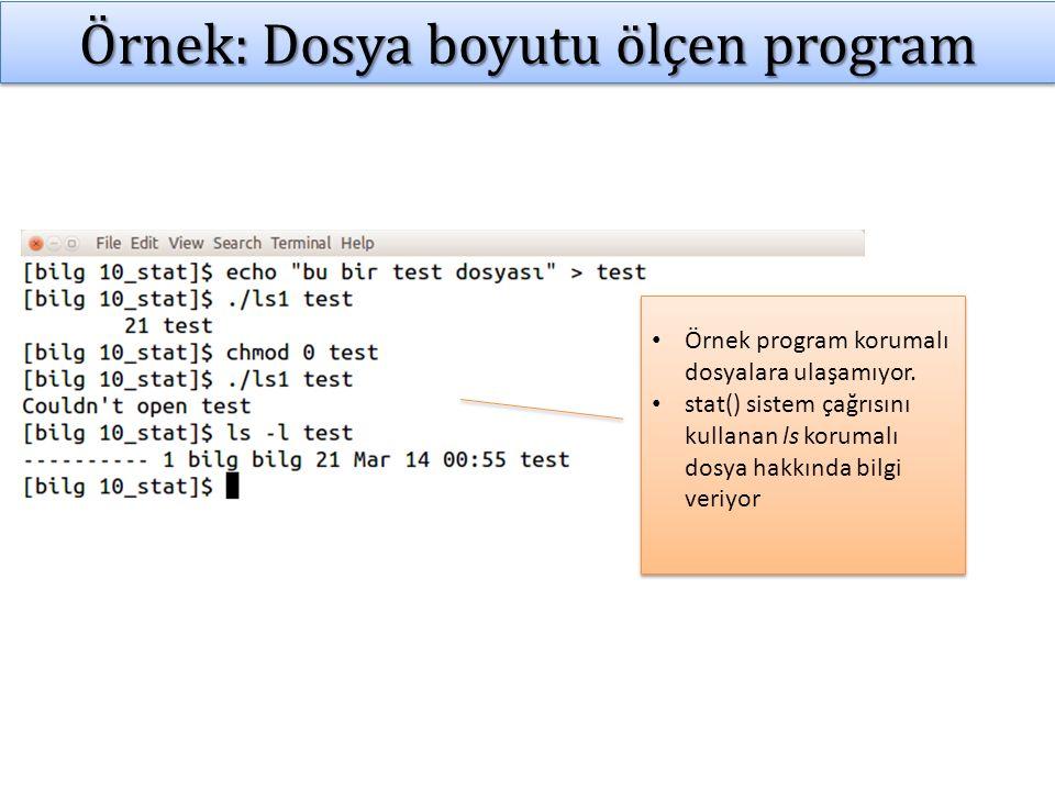 Stat struct yapısı stat() sistem çağrısı stat yapısında veri döndürür: struct stat { dev_t st_dev; /* ID of device containing file */ ino_t st_ino; /* inode number */ mode_t st_mode; /* protection */ nlink_t st_nlink; /* number of hard links */ uid_t st_uid; /* user ID of owner */ gid_t st_gid; /* group ID of owner */ dev_t st_rdev; /* device ID (if special file) */ off_t st_size; /* total size, in bytes */ blksize_t st_blksize; /* blocksize for filesystem I/O */ blkcnt_t st_blocks; /* number of 512B blocks allocated */ time_t st_atime; /* time of last access */ time_t st_mtime; /* time of last modification */ time_t st_ctime; /* time of last status change */ };