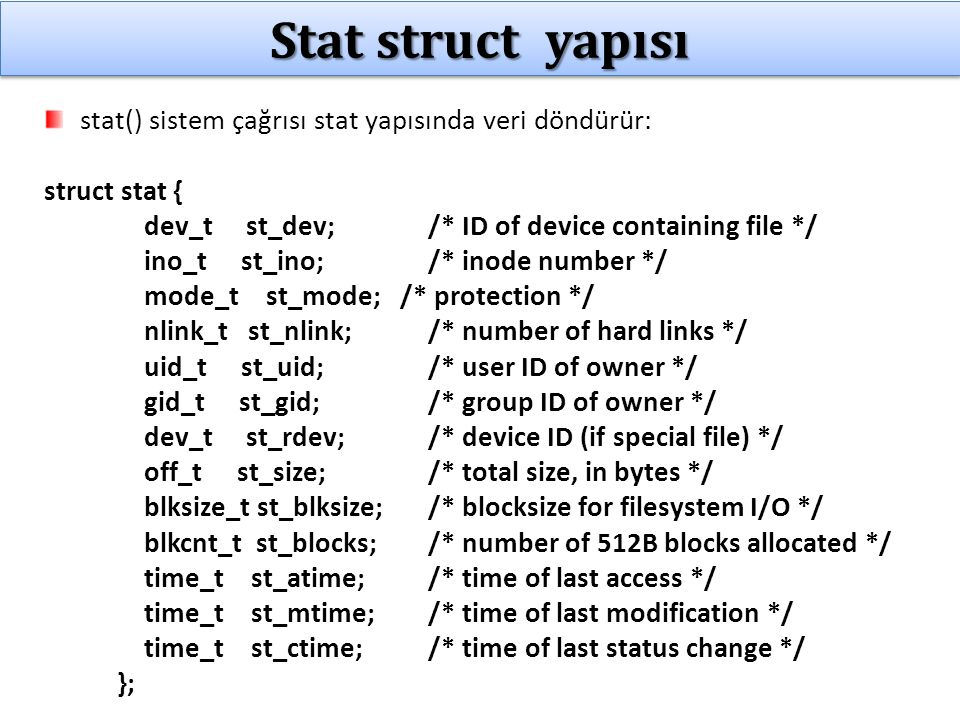 Stat struct yapısı stat() sistem çağrısı stat yapısında veri döndürür: struct stat { dev_t st_dev; /* ID of device containing file */ ino_t st_ino; /* inode number */ mode_t st_mode; /* protection */ nlink_t st_nlink; /* number of hard links */ uid_t st_uid; /* user ID of owner */ gid_t st_gid; /* group ID of owner */ dev_t st_rdev; /* device ID (if special file) */ off_t st_size; /* total size, in bytes */ blksize_t st_blksize; /* blocksize for filesystem I/O */ blkcnt_t st_blocks; /* number of 512B blocks allocated */ time_t st_atime; /* time of last access */ time_t st_mtime; /* time of last modification */ time_t st_ctime; /* time of last status change */ };