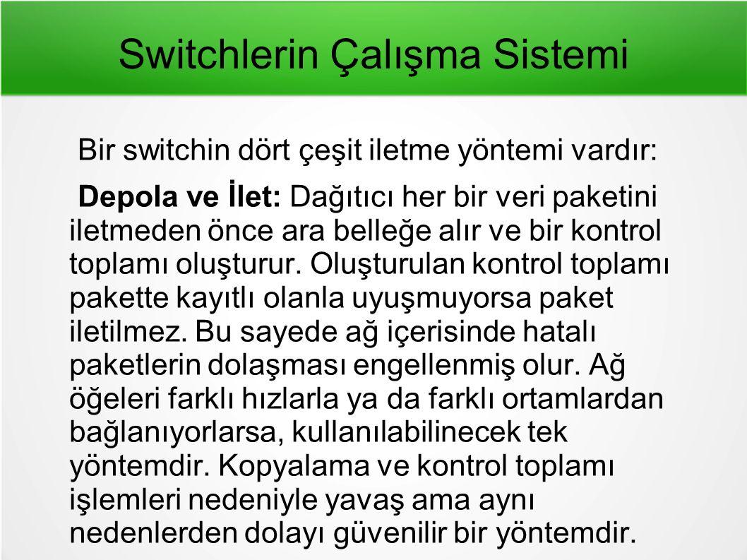 Switchlerin Çalışma Sistemi Bir switchin dört çeşit iletme yöntemi vardır: Depola ve İlet: Dağıtıcı her bir veri paketini iletmeden önce ara belleğe alır ve bir kontrol toplamı oluşturur.