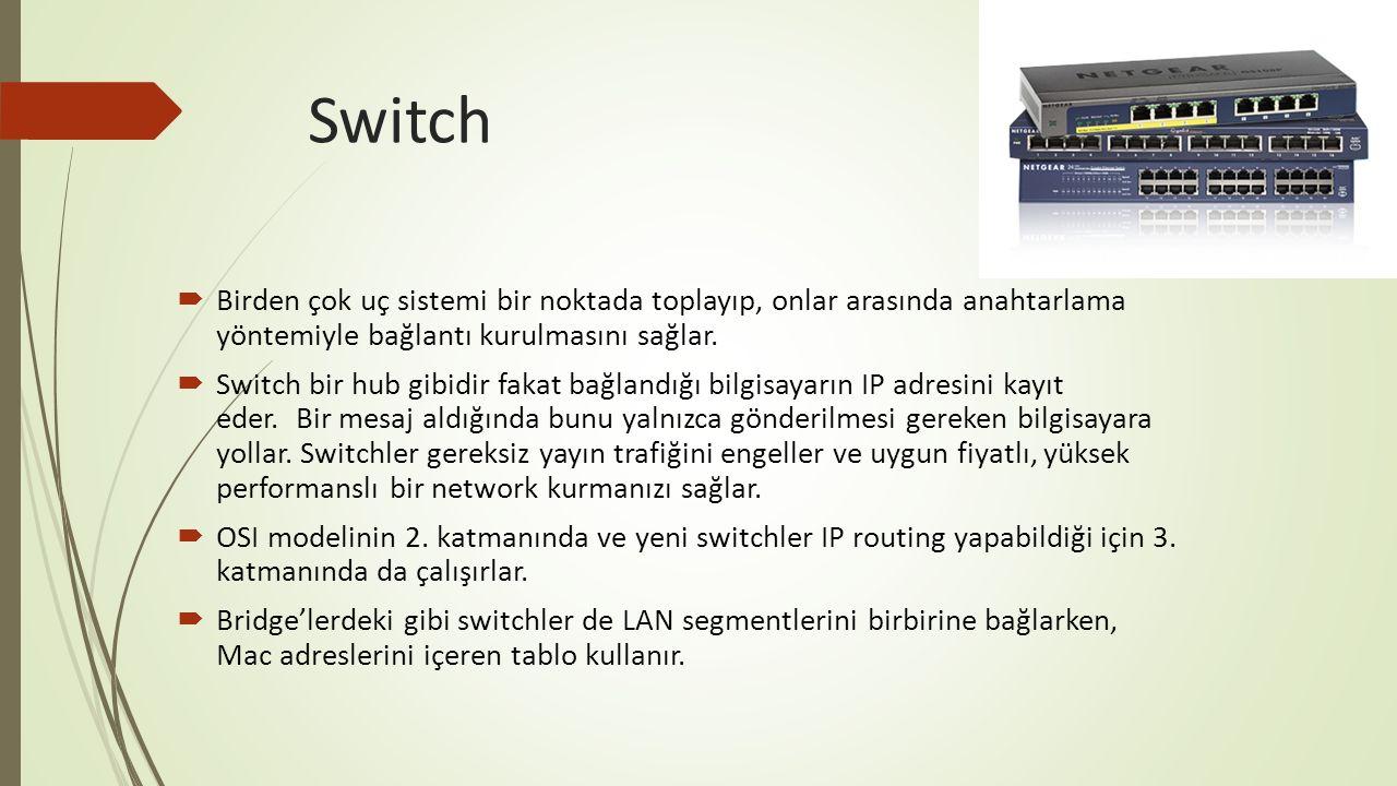 Switch  Birden çok uç sistemi bir noktada toplayıp, onlar arasında anahtarlama yöntemiyle bağlantı kurulmasını sağlar.  Switch bir hub gibidir fakat