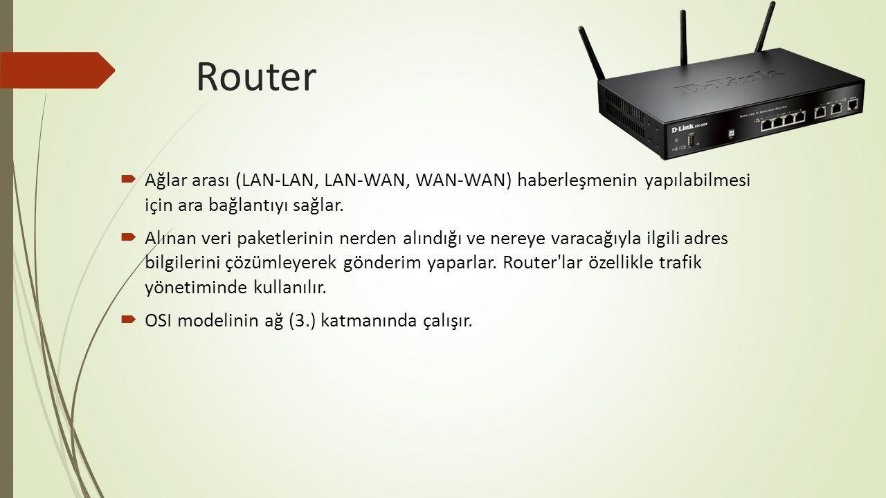 Router  Ağlar arası (LAN-LAN, LAN-WAN, WAN-WAN) haberleşmenin yapılabilmesi için ara bağlantıyı sağlar.  Alınan veri paketlerinin nerden alındığı ve