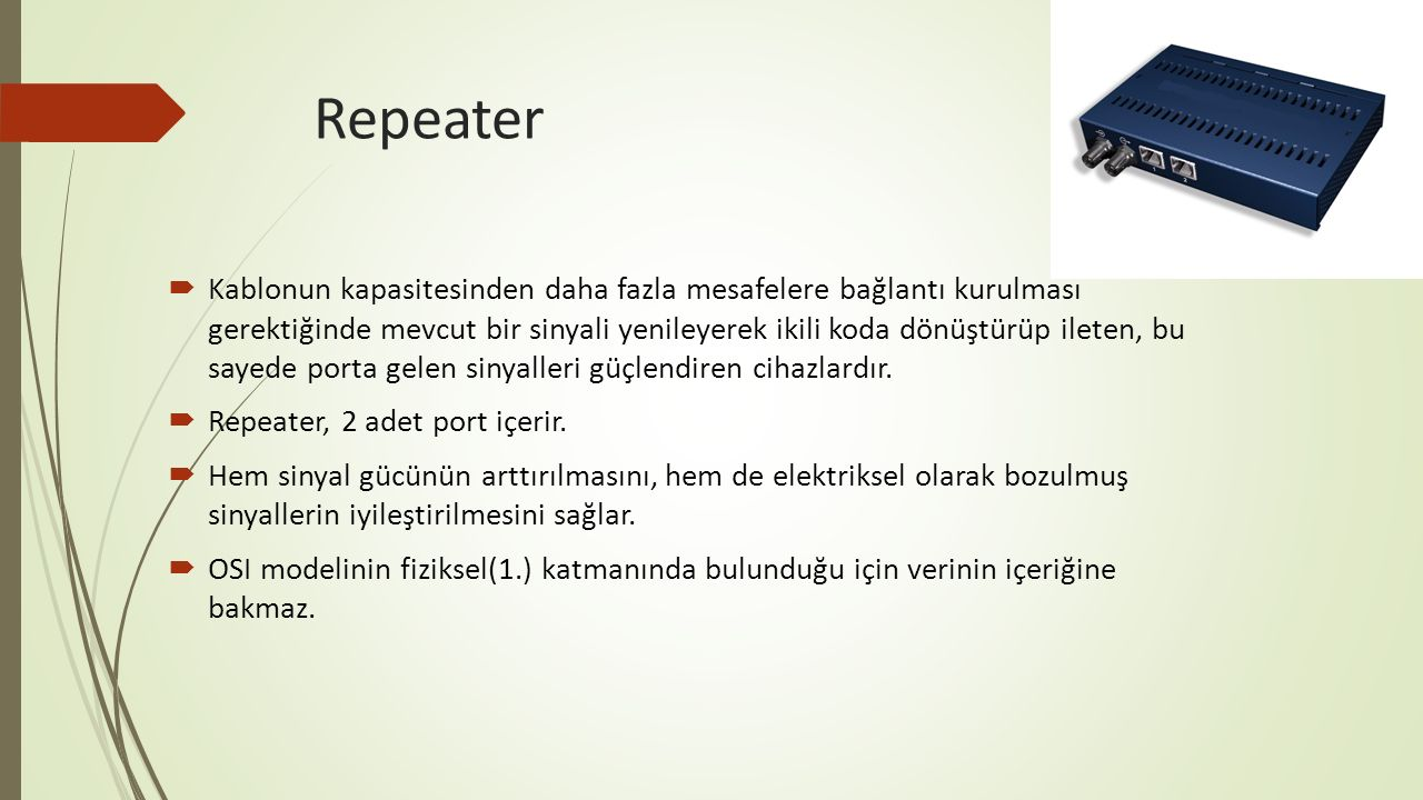 Repeater  Kablonun kapasitesinden daha fazla mesafelere bağlantı kurulması gerektiğinde mevcut bir sinyali yenileyerek ikili koda dönüştürüp ileten,