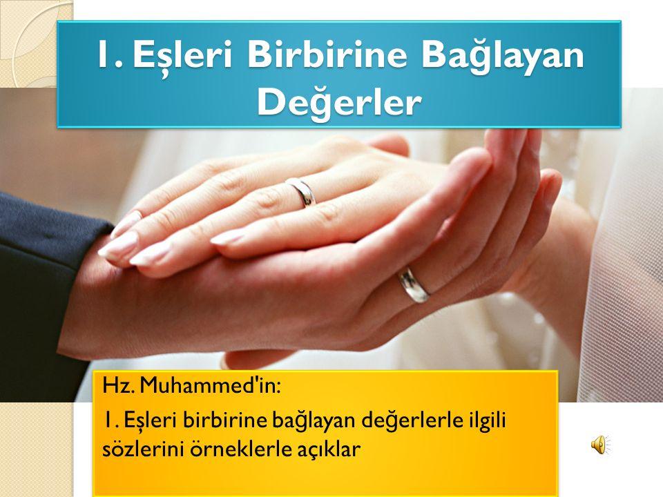 1. Eşleri Birbirine Ba ğ layan De ğ erler Hz. Muhammed'in: 1. Eşleri birbirine ba ğ layan de ğ erlerle ilgili sözlerini örneklerle açıklar Hz. Muhamme