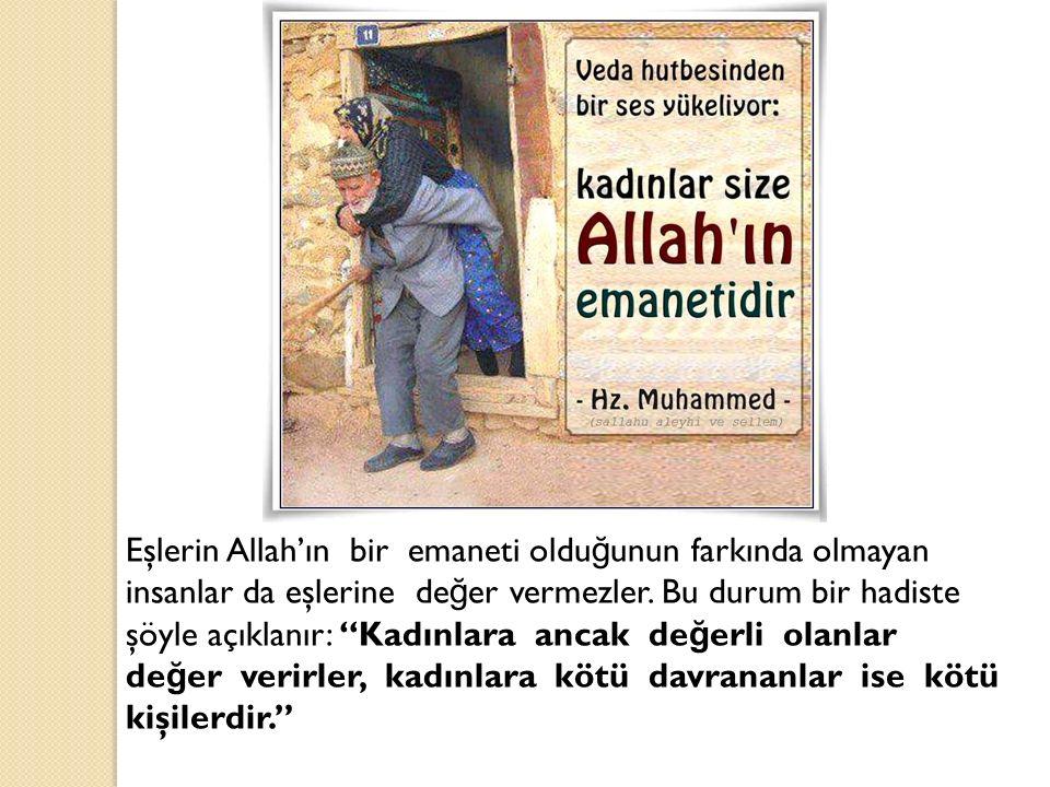 """Eşlerin Allah'ın bir emaneti oldu ğ unun farkında olmayan insanlar da eşlerine de ğ er vermezler. Bu durum bir hadiste şöyle açıklanır: """"Kadınlara anc"""