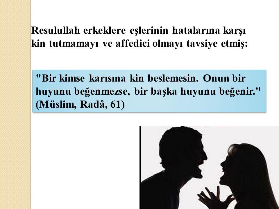 Resulullah erkeklere eşlerinin hatalarına karşı kin tutmamayı ve affedici olmayı tavsiye etmiş: Bir kimse karısına kin beslemesin.
