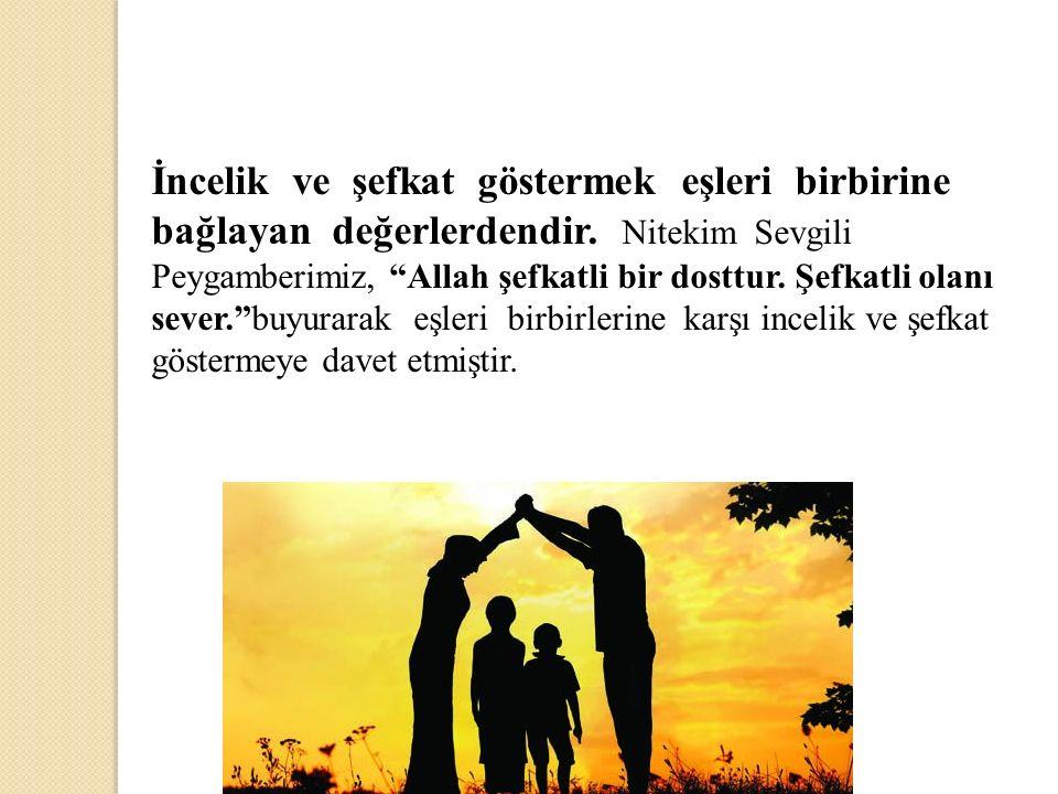 """İncelik ve şefkat göstermek eşleri birbirine bağlayan değerlerdendir. Nitekim Sevgili Peygamberimiz, """"Allah şefkatli bir dosttur. Şefkatli olanı sever"""