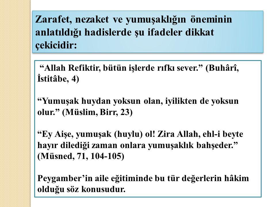 Allah Refiktir, bütün işlerde rıfkı sever. (Buhârî, İstitâbe, 4) Yumuşak huydan yoksun olan, iyilikten de yoksun olur. (Müslim, Birr, 23) Ey Aişe, yumuşak (huylu) ol.