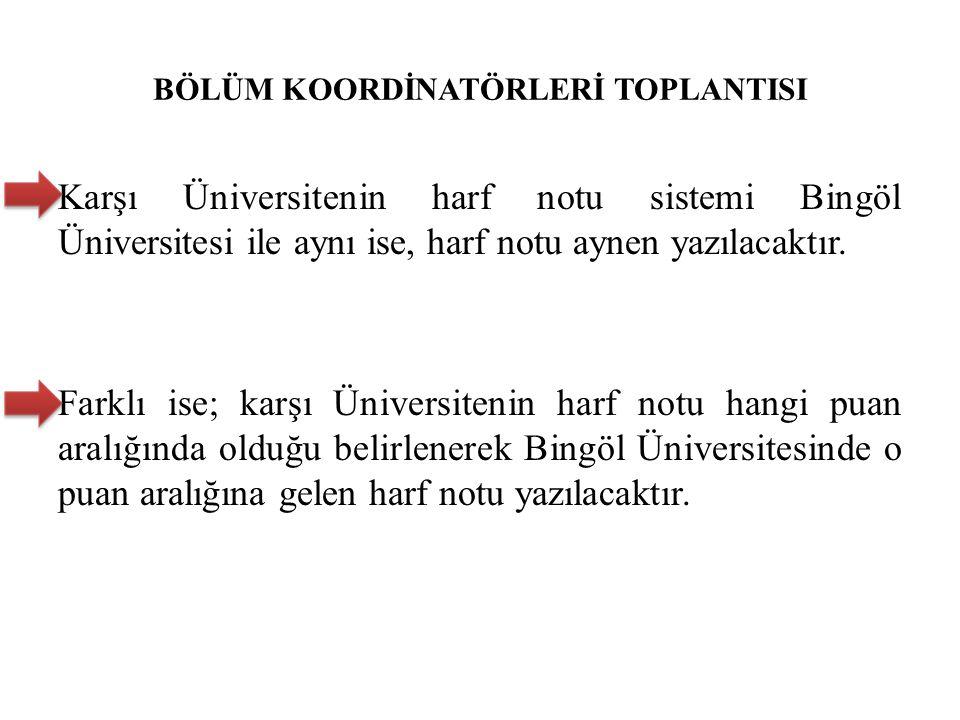 BÖLÜM KOORDİNATÖRLERİ TOPLANTISI Karşı Üniversitenin harf notu sistemi Bingöl Üniversitesi ile aynı ise, harf notu aynen yazılacaktır. Farklı ise; kar