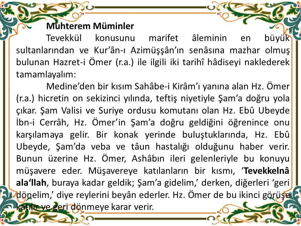 Muhterem Müminler Tevekkül konusunu marifet âleminin en büyük sultanlarından ve Kur'ân-ı Azimüşşân'ın senâsına mazhar olmuş bulunan Hazret-i Ömer (r.a.) ile ilgili iki tarihî hâdiseyi naklederek tamamlayalım: Medine'den bir kısım Sahâbe-i Kirâm'ı yanına alan Hz.