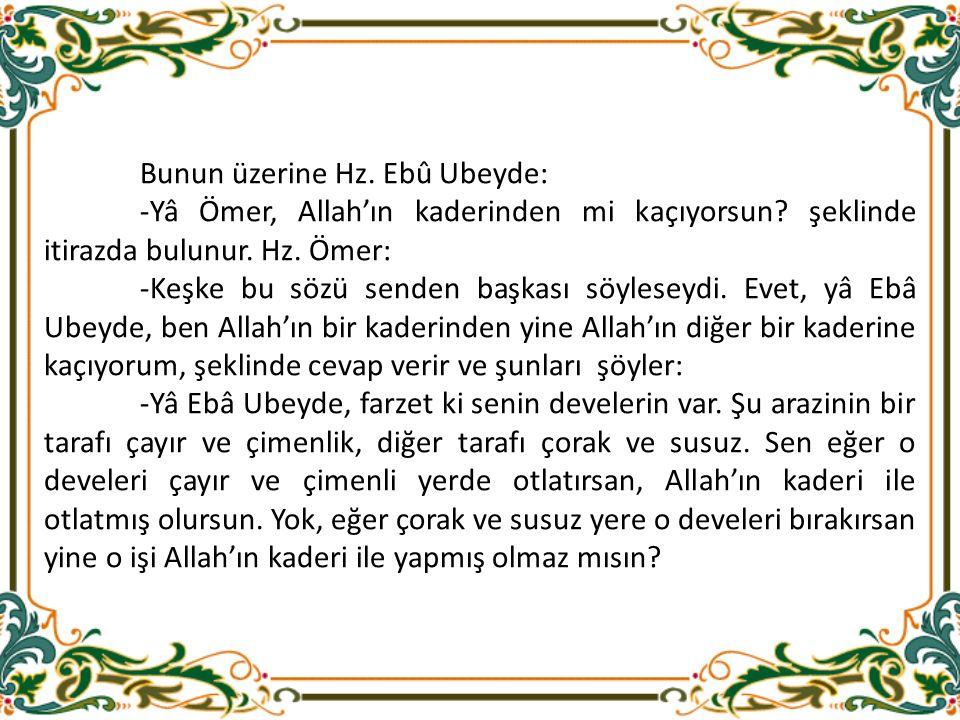 Bunun üzerine Hz. Ebû Ubeyde: -Yâ Ömer, Allah'ın kaderinden mi kaçıyorsun.