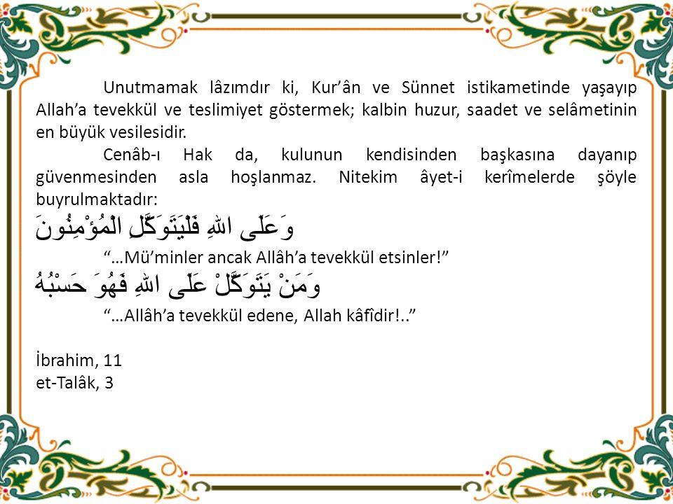 Unutmamak lâzımdır ki, Kur'ân ve Sünnet istikametinde yaşayıp Allah'a tevekkül ve teslimiyet göstermek; kalbin huzur, saadet ve selâmetinin en büyük vesilesidir.