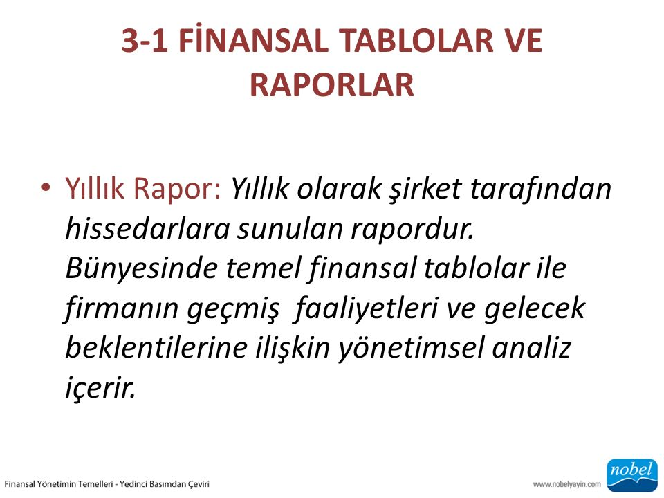 3-1 FİNANSAL TABLOLAR VE RAPORLAR Yıllık Rapor: Yıllık olarak şirket tarafından hissedarlara sunulan rapordur. Bünyesinde temel finansal tablolar ile