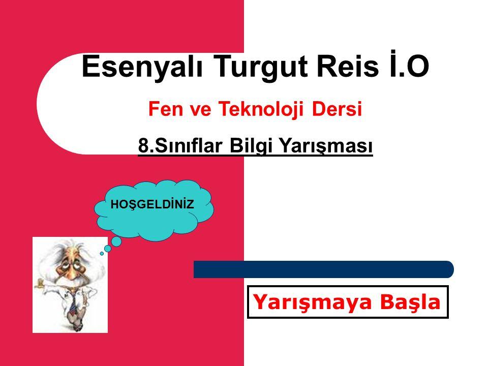 Esenyalı Turgut Reis İ.O Fen ve Teknoloji Dersi 8.Sınıflar Bilgi Yarışması Yarışmaya Başla HOŞGELDİNİZ