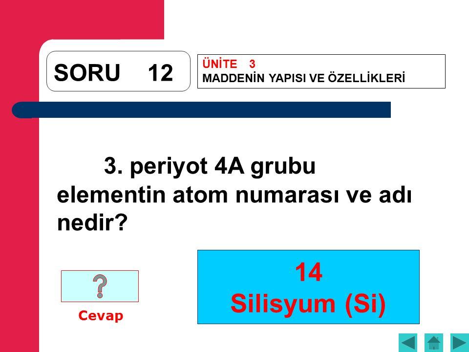14 Silisyum (Si) SORU12 3. periyot 4A grubu elementin atom numarası ve adı nedir.