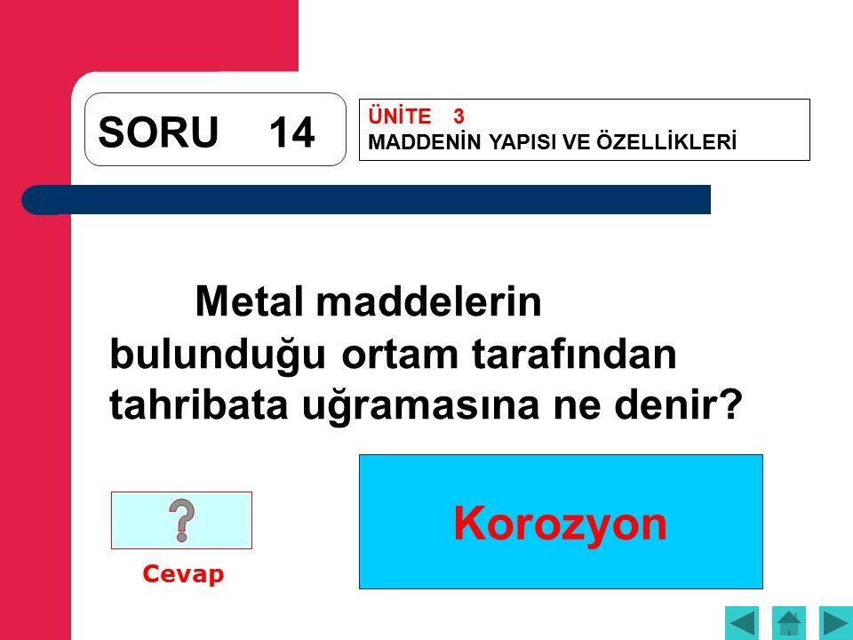 Korozyon SORU14 Metal maddelerin bulunduğu ortam tarafından tahribata uğramasına ne denir.