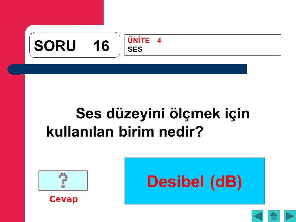 Desibel (dB) SORU16 Ses düzeyini ölçmek için kullanılan birim nedir Cevap ÜNİTE4 SES
