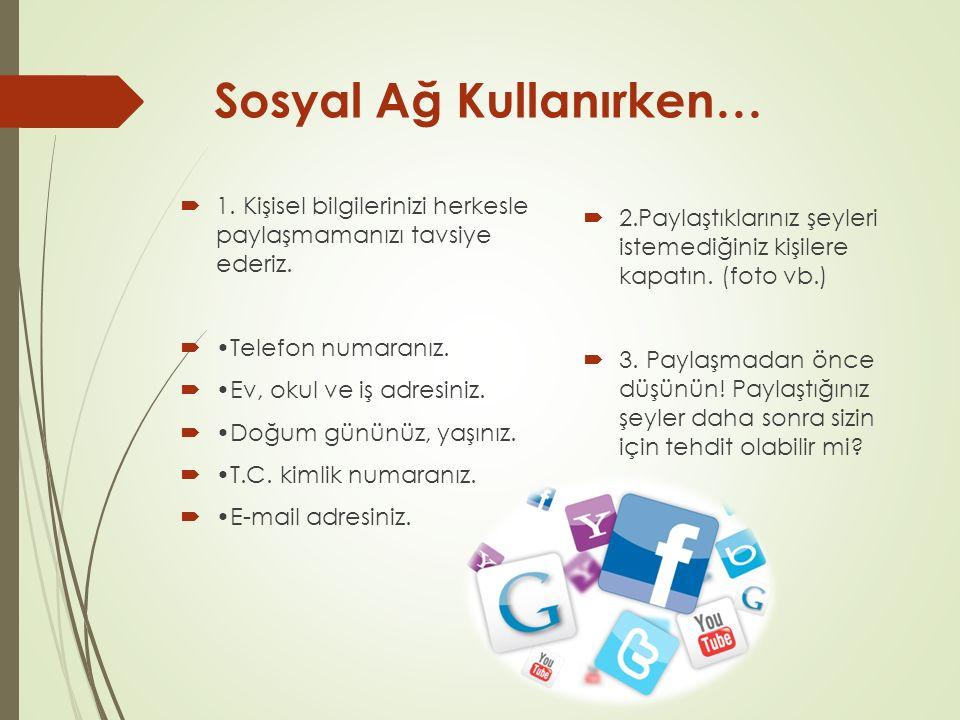 Sosyal Ağ Kullanırken…  1. Kişisel bilgilerinizi herkesle paylaşmamanızı tavsiye ederiz.