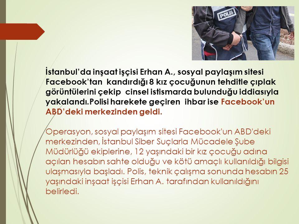 İstanbul'da inşaat işçisi Erhan A., sosyal paylaşım sitesi Facebook'tan kandırdığı 8 kız çocuğunun tehditle çıplak görüntülerini çekip cinsel istismarda bulunduğu iddiasıyla yakalandı.Polisi harekete geçiren ihbar ise Facebook'un ABD'deki merkezinden geldi.
