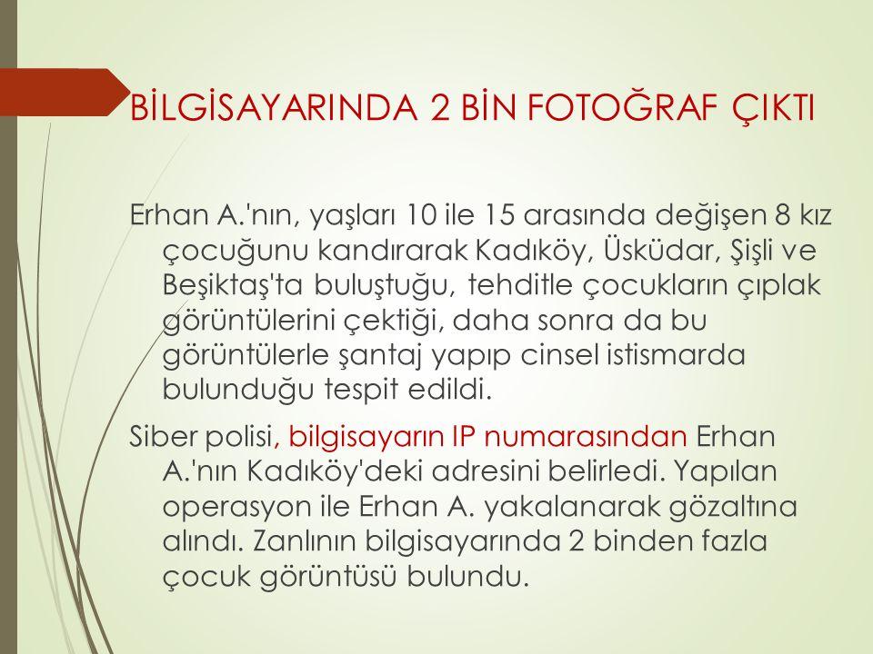 BİLGİSAYARINDA 2 BİN FOTOĞRAF ÇIKTI Erhan A. nın, yaşları 10 ile 15 arasında değişen 8 kız çocuğunu kandırarak Kadıköy, Üsküdar, Şişli ve Beşiktaş ta buluştuğu, tehditle çocukların çıplak görüntülerini çektiği, daha sonra da bu görüntülerle şantaj yapıp cinsel istismarda bulunduğu tespit edildi.