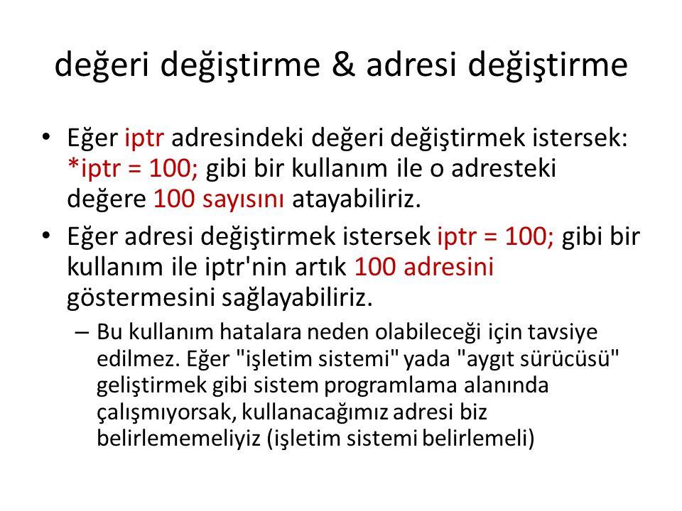 değeri değiştirme & adresi değiştirme Eğer iptr adresindeki değeri değiştirmek istersek: *iptr = 100; gibi bir kullanım ile o adresteki değere 100 sayısını atayabiliriz.